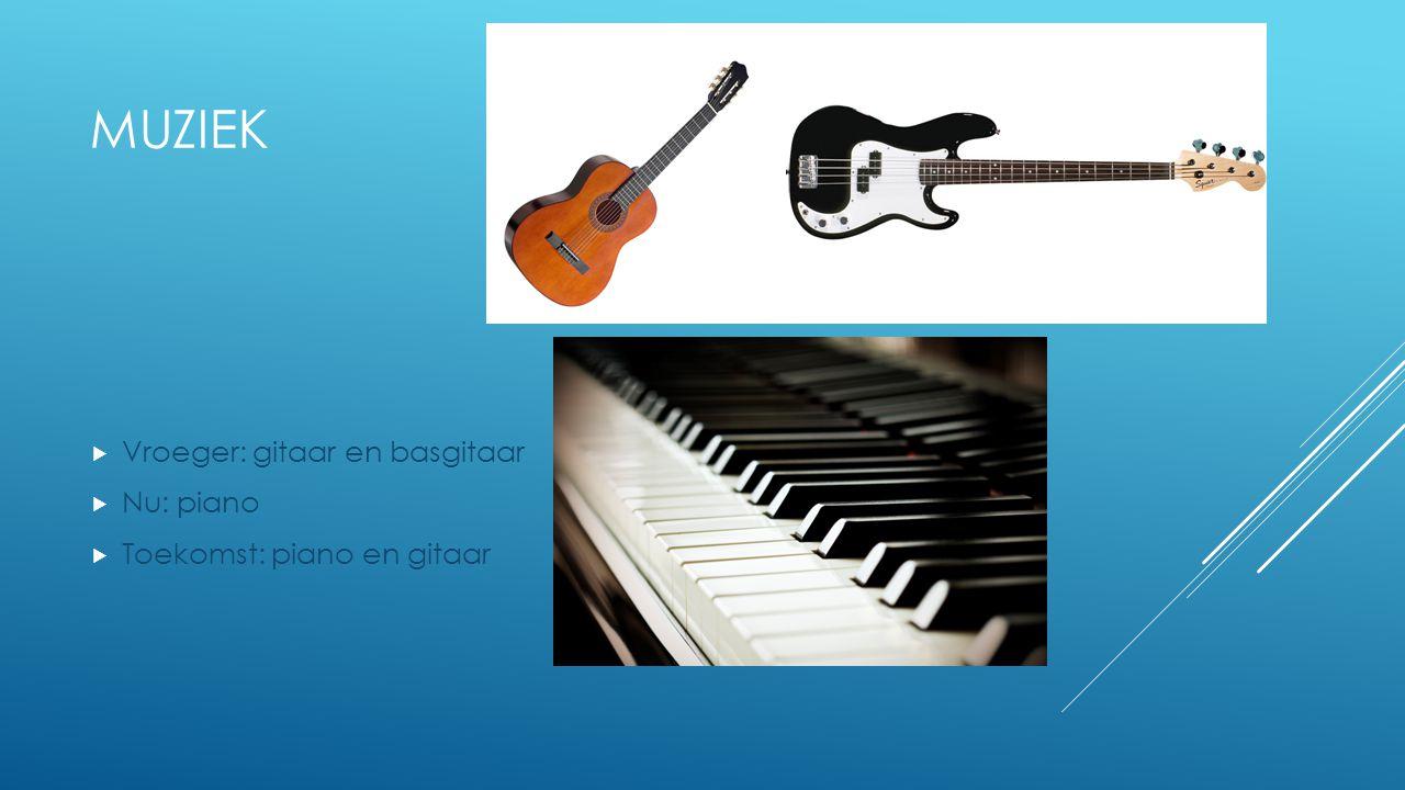 MUZIEK  Vroeger: gitaar en basgitaar  Nu: piano  Toekomst: piano en gitaar