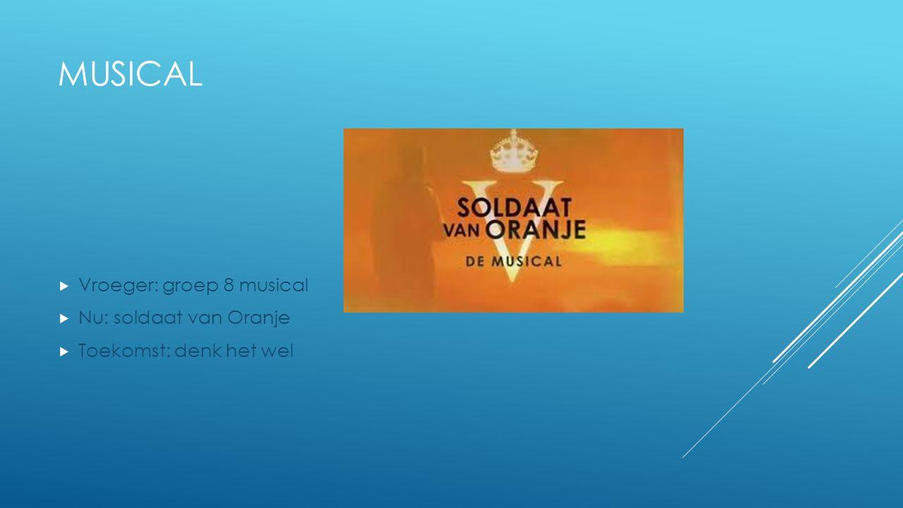 MUSICAL  Vroeger: groep 8 musical  Nu: soldaat van Oranje  Toekomst: denk het wel