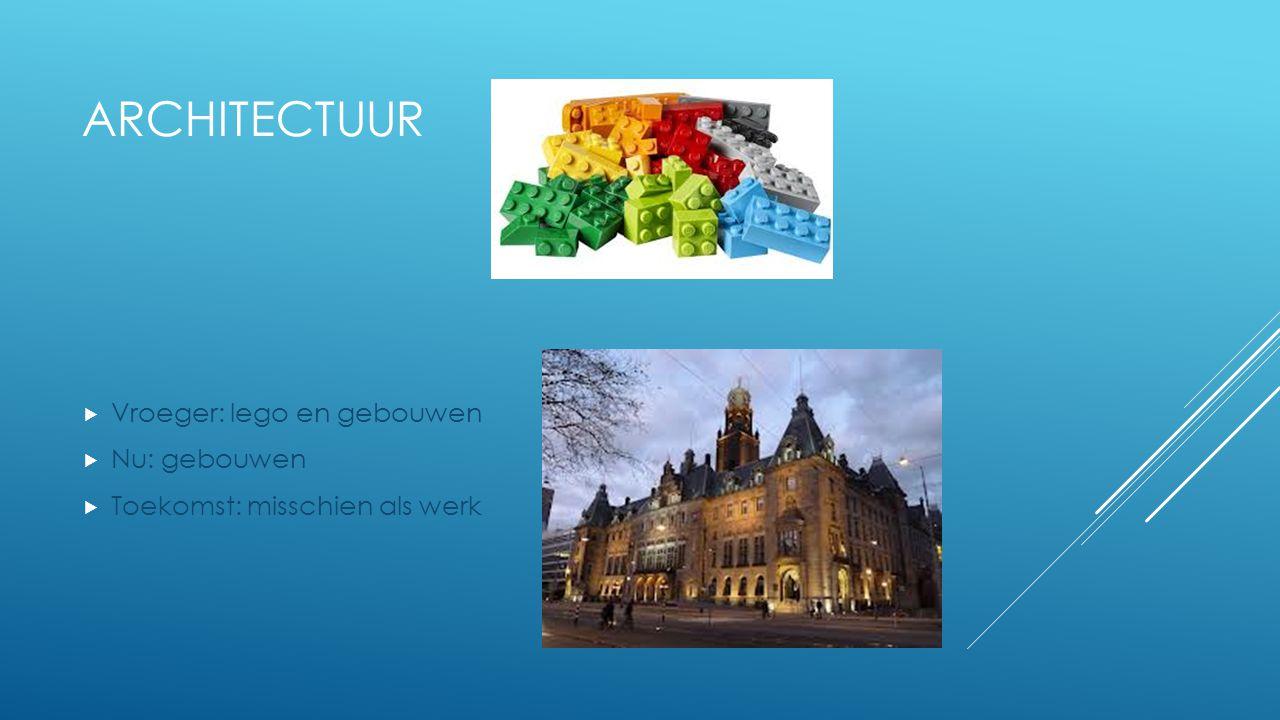 ARCHITECTUUR  Vroeger: lego en gebouwen  Nu: gebouwen  Toekomst: misschien als werk