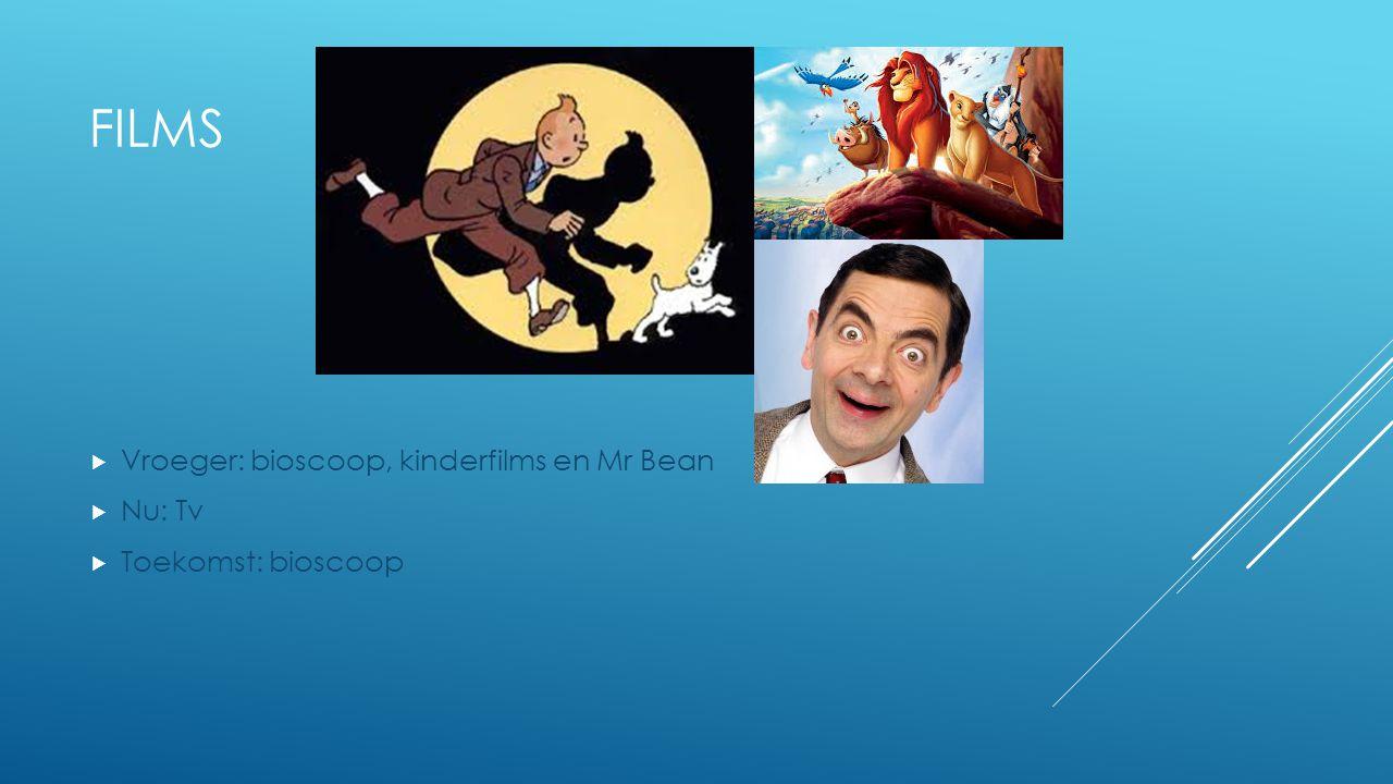 FILMS  Vroeger: bioscoop, kinderfilms en Mr Bean  Nu: Tv  Toekomst: bioscoop