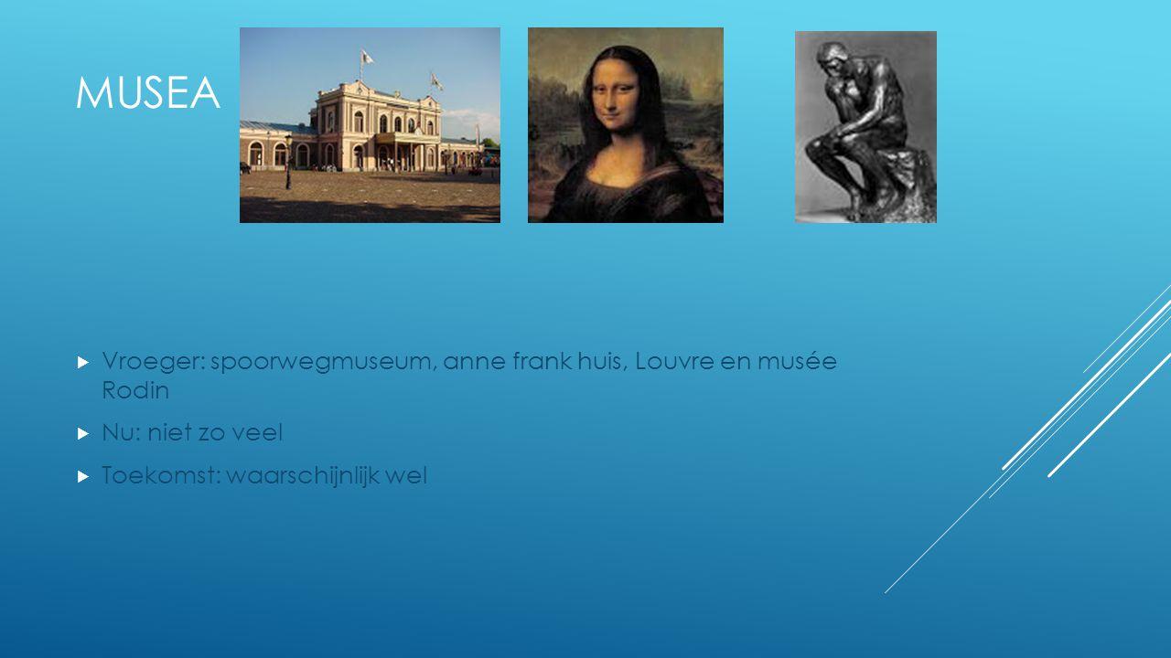 MUSEA  Vroeger: spoorwegmuseum, anne frank huis, Louvre en musée Rodin  Nu: niet zo veel  Toekomst: waarschijnlijk wel