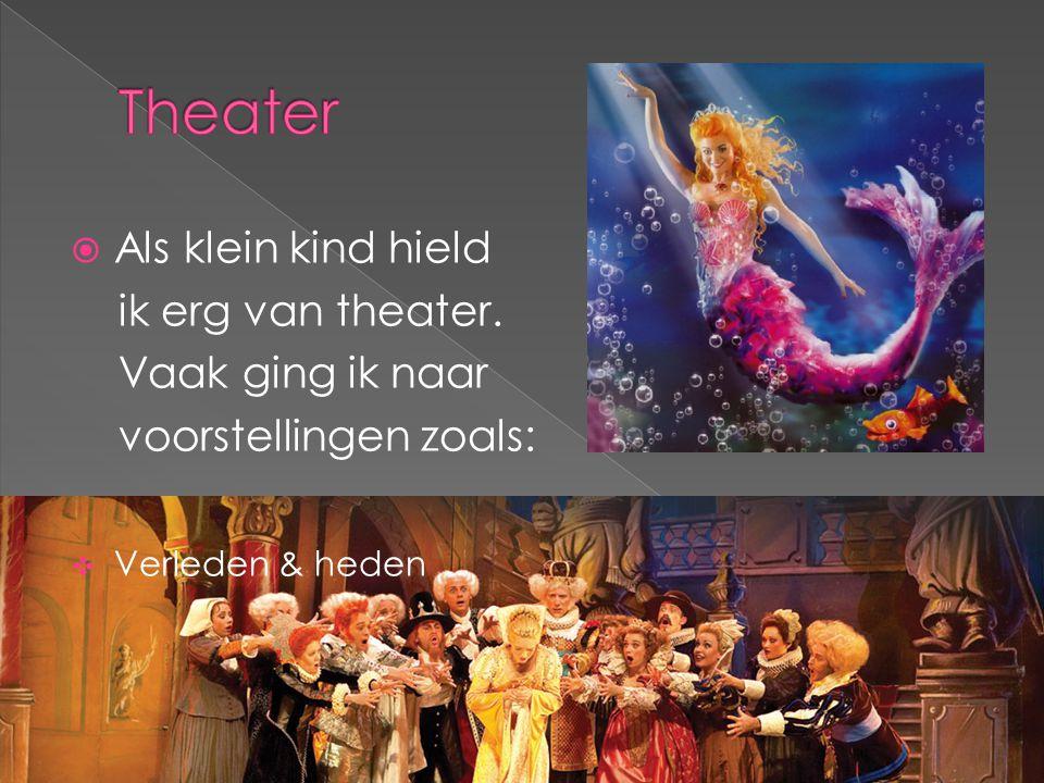  Als klein kind hield ik erg van theater. Vaak ging ik naar voorstellingen zoals:  Verleden & heden
