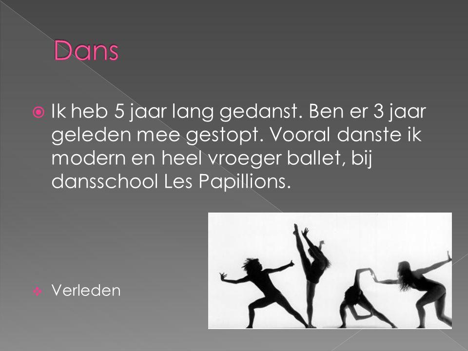  Ik heb 5 jaar lang gedanst. Ben er 3 jaar geleden mee gestopt. Vooral danste ik modern en heel vroeger ballet, bij dansschool Les Papillions.  Verl