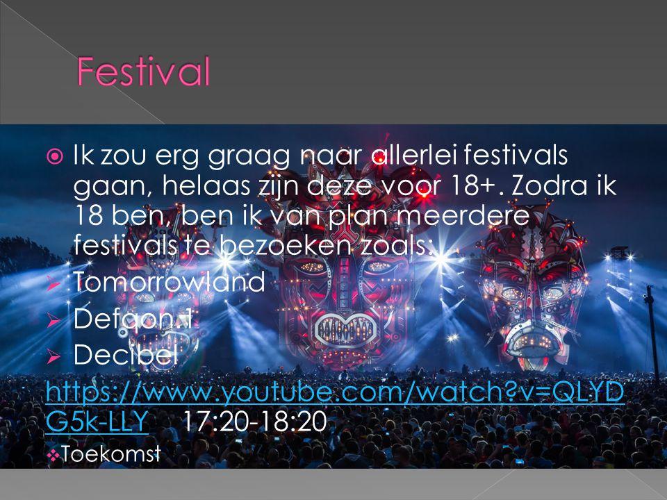  Ik zou erg graag naar allerlei festivals gaan, helaas zijn deze voor 18+. Zodra ik 18 ben, ben ik van plan meerdere festivals te bezoeken zoals:  T