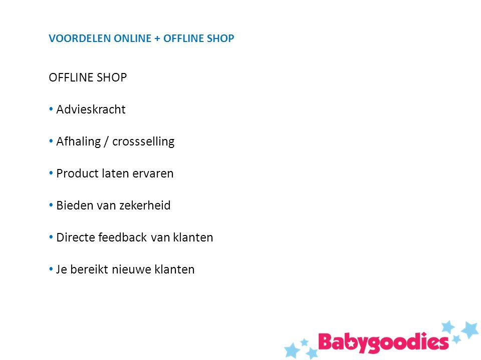 VOORDELEN ONLINE + OFFLINE SHOP OFFLINE SHOP Advieskracht Afhaling / crossselling Product laten ervaren Bieden van zekerheid Directe feedback van klanten Je bereikt nieuwe klanten