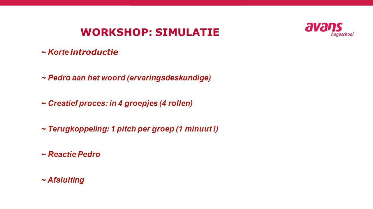 WORKSHOP: SIMULATIE ~ Korte introductie ~ Pedro aan het woord (ervaringsdeskundige) ~ Creatief proces: in 4 groepjes (4 rollen) ~ Terugkoppeling: 1 pitch per groep (1 minuut !) ~ Reactie Pedro ~ Afsluiting
