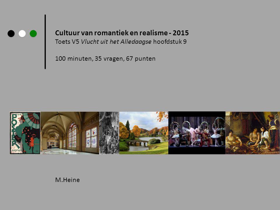 Cultuur van romantiek en realisme - 2015 Toets V5 Vlucht uit het Alledaagse hoofdstuk 9 100 minuten, 35 vragen, 67 punten M.Heine