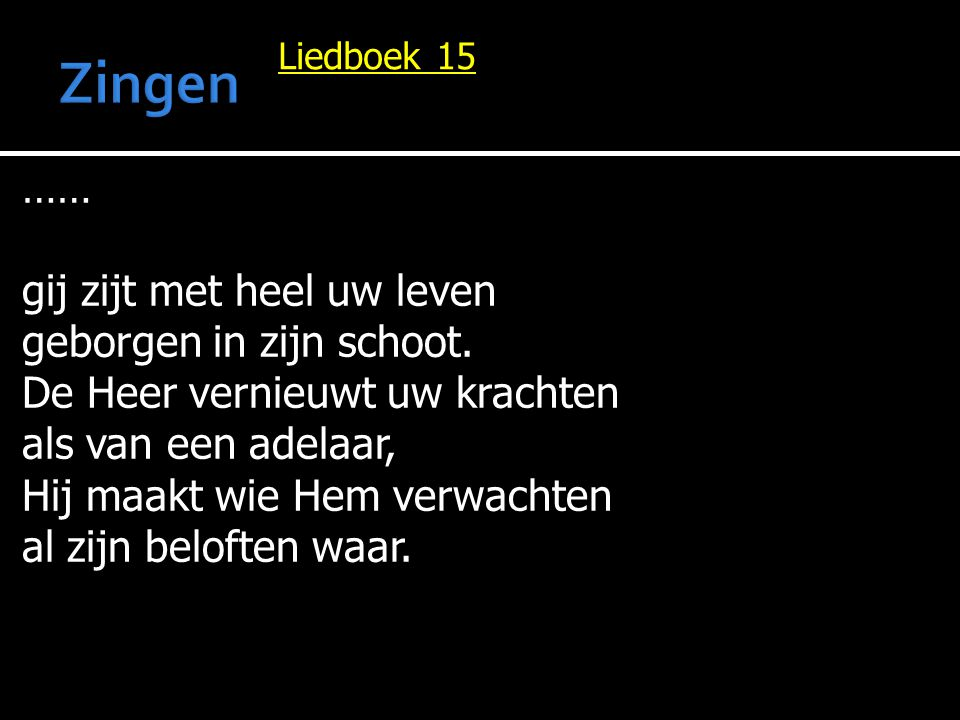 Liedboek 15 …… gij zijt met heel uw leven geborgen in zijn schoot. De Heer vernieuwt uw krachten als van een adelaar, Hij maakt wie Hem verwachten al