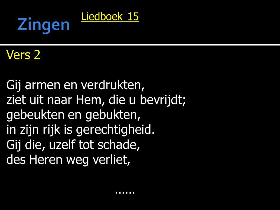 Liedboek 15 Vers 2 Gij armen en verdrukten, ziet uit naar Hem, die u bevrijdt; gebeukten en gebukten, in zijn rijk is gerechtigheid. Gij die, uzelf to
