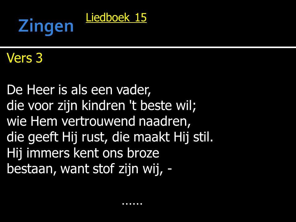 Liedboek 15 Vers 3 De Heer is als een vader, die voor zijn kindren 't beste wil; wie Hem vertrouwend naadren, die geeft Hij rust, die maakt Hij stil.