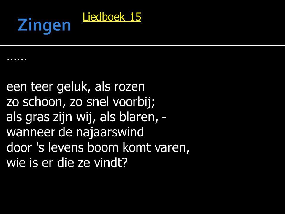 Liedboek 15 …… een teer geluk, als rozen zo schoon, zo snel voorbij; als gras zijn wij, als blaren, - wanneer de najaarswind door 's levens boom komt