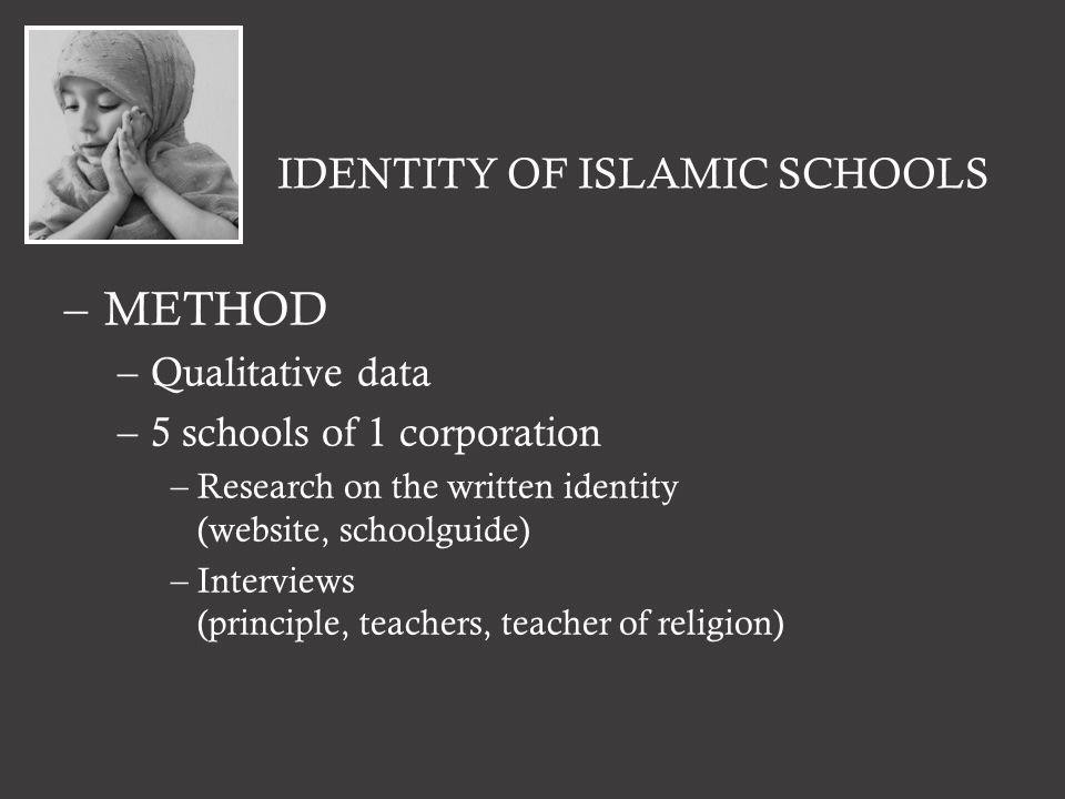 IDENTITY OF ISLAMIC SCHOOLS –METHOD –Qualitative data –5 schools of 1 corporation –Research on the written identity (website, schoolguide) –Interviews (principle, teachers, teacher of religion)