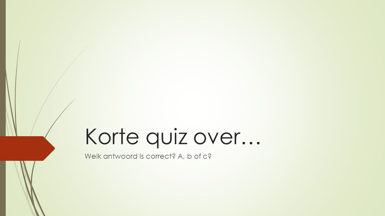 Korte quiz over… Welk antwoord is correct? A, b of c?