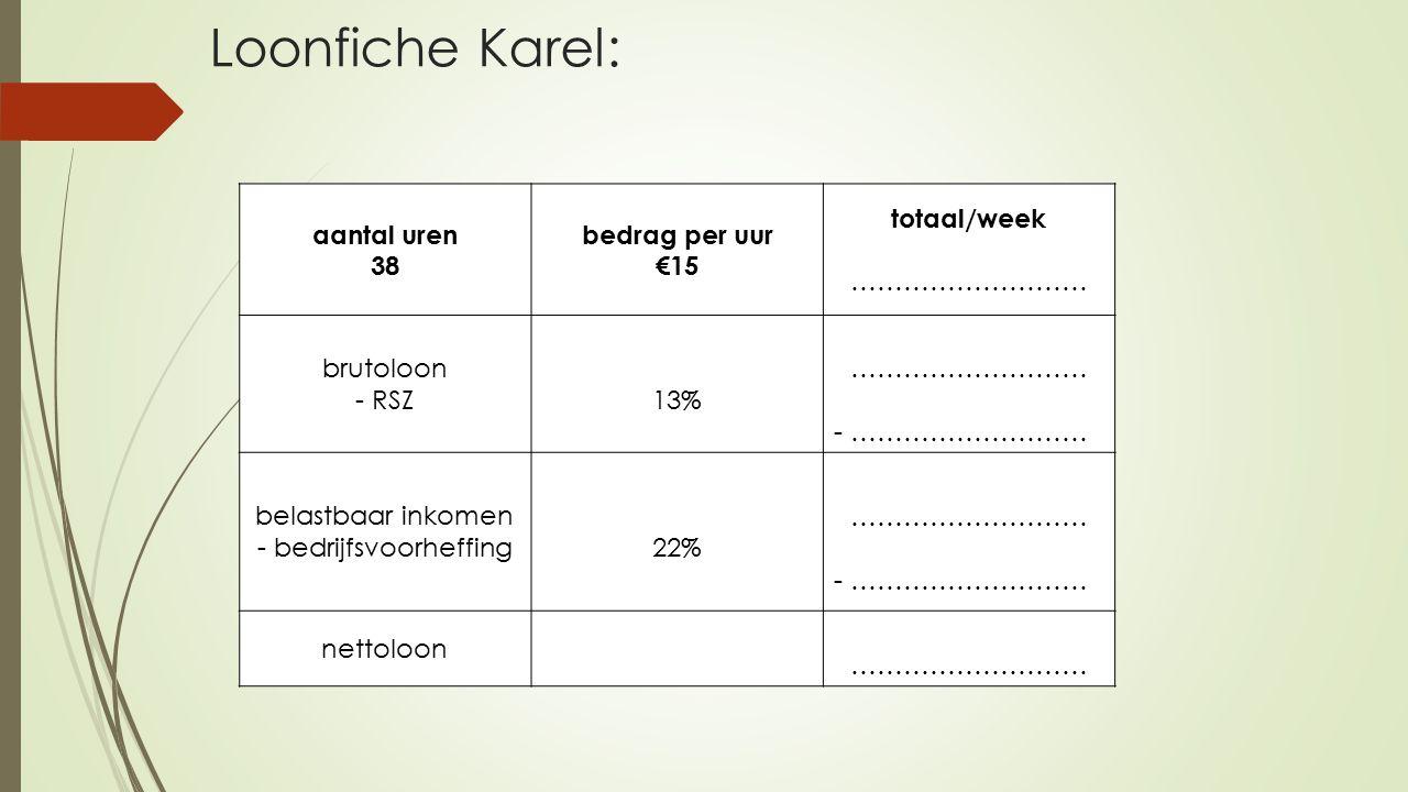 aantal uren 38 bedrag per uur €15 totaal/week ……………………… brutoloon - RSZ 13% - ……………………… belastbaar inkomen - bedrijfsvoorheffing 22% - ……………………… nettoloon - ……………………… Loonfiche Karel: