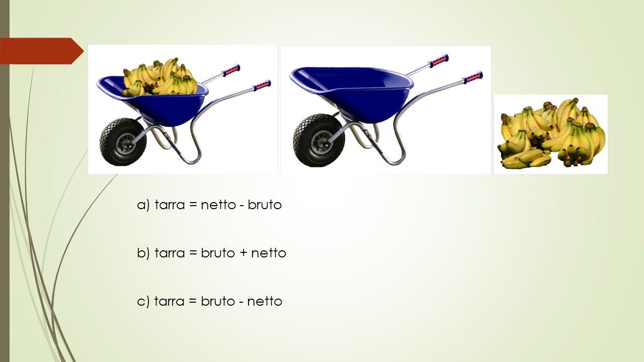 a) tarra = netto - bruto b) tarra = bruto + netto c) tarra = bruto - netto