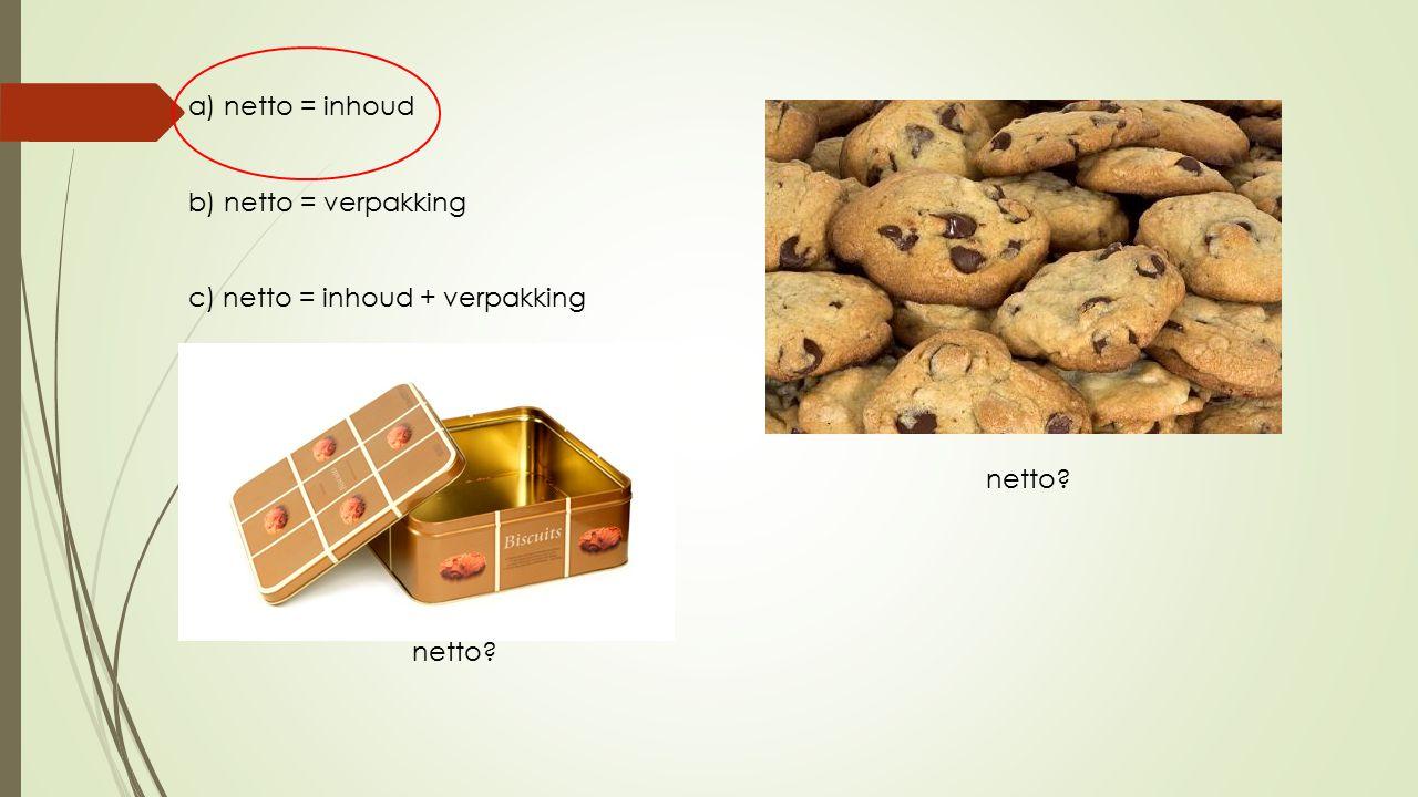 a) netto = inhoud b) netto = verpakking c) netto = inhoud + verpakking netto?