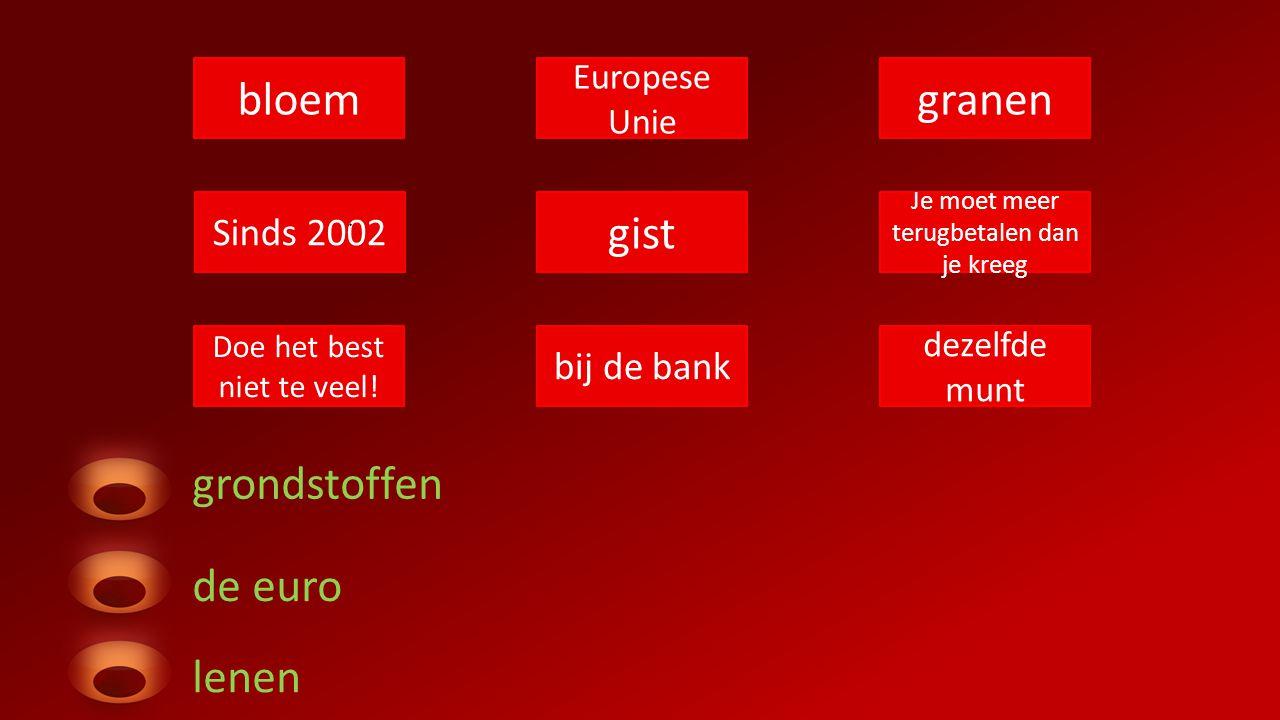 bloem Europese Unie granen Sinds 2002 gist Je moet meer terugbetalen dan je kreeg Doe het best niet te veel! bij de bank dezelfde munt grondstoffen de