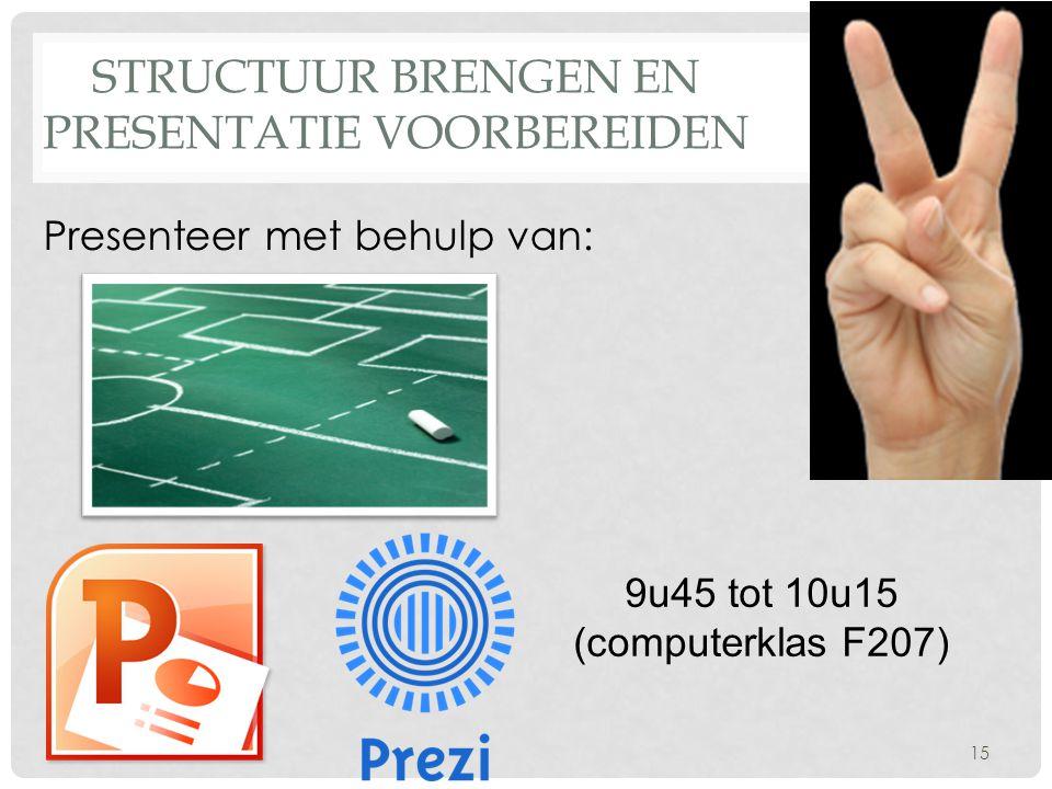 STRUCTUUR BRENGEN EN PRESENTATIE VOORBEREIDEN 9u45 tot 10u15 (computerklas F207) 15 Presenteer met behulp van: