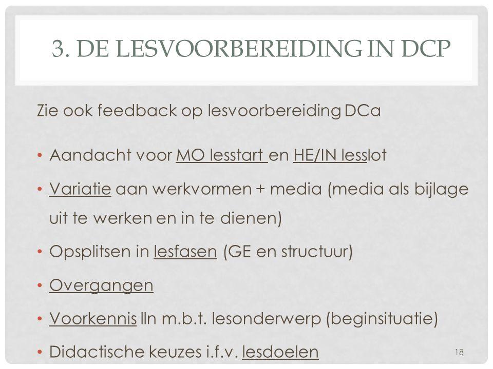 3. DE LESVOORBEREIDING IN DCP Zie ook feedback op lesvoorbereiding DCa Aandacht voor MO lesstart en HE/IN lesslot Variatie aan werkvormen + media (med