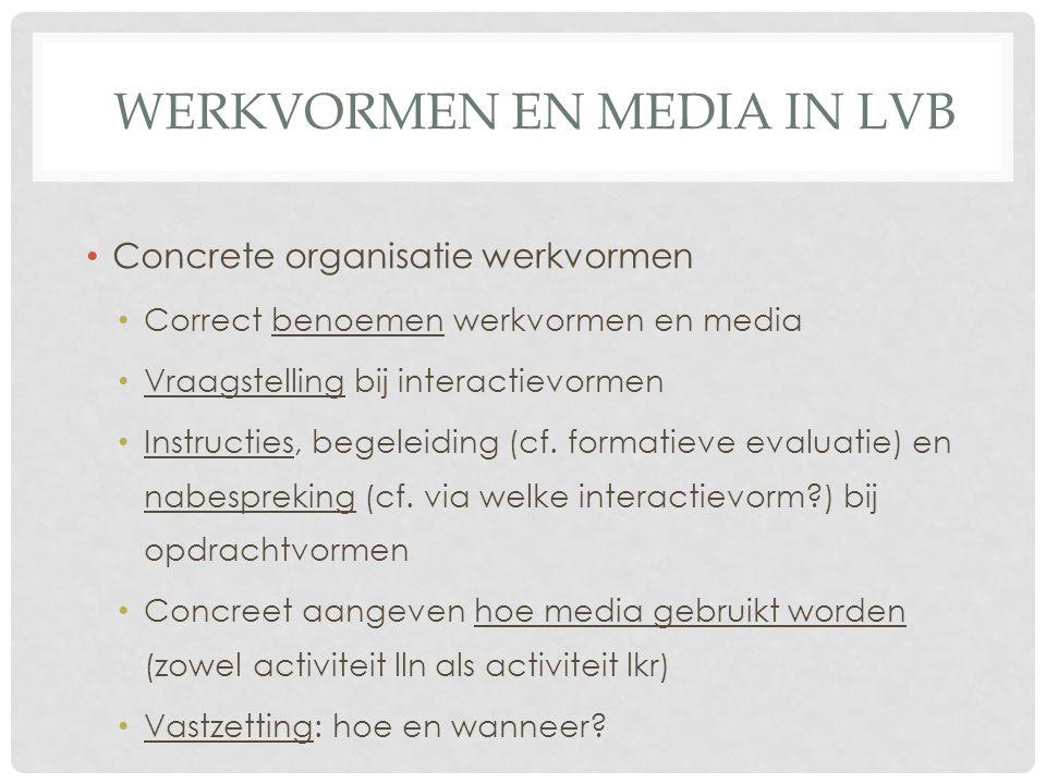 WERKVORMEN EN MEDIA IN LVB Concrete organisatie werkvormen Correct benoemen werkvormen en media Vraagstelling bij interactievormen Instructies, begeleiding (cf.