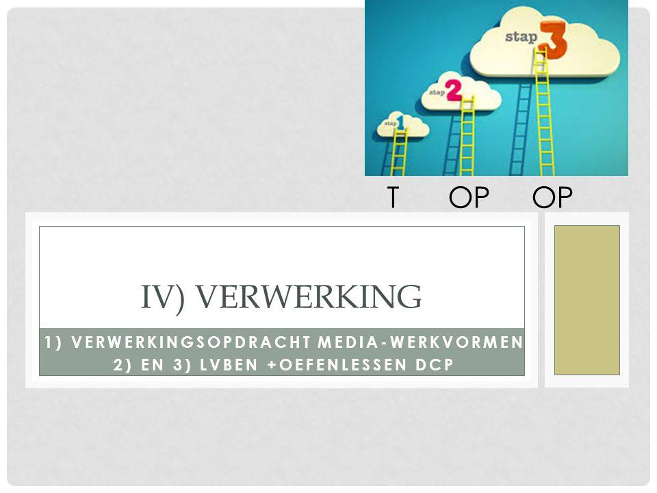 1) VERWERKINGSOPDRACHT MEDIA-WERKVORMEN 2) EN 3) LVBEN +OEFENLESSEN DCP IV) VERWERKING T OP OP