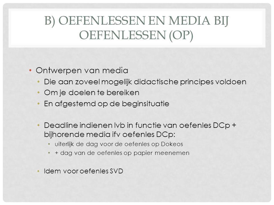 B) OEFENLESSEN EN MEDIA BIJ OEFENLESSEN (OP) Ontwerpen van media Die aan zoveel mogelijk didactische principes voldoen Om je doelen te bereiken En afgestemd op de beginsituatie Deadline indienen lvb in functie van oefenles DCp + bijhorende media ifv oefenles DCp: uiterlijk de dag voor de oefenles op Dokeos + dag van de oefenles op papier meenemen Idem voor oefenles SVD