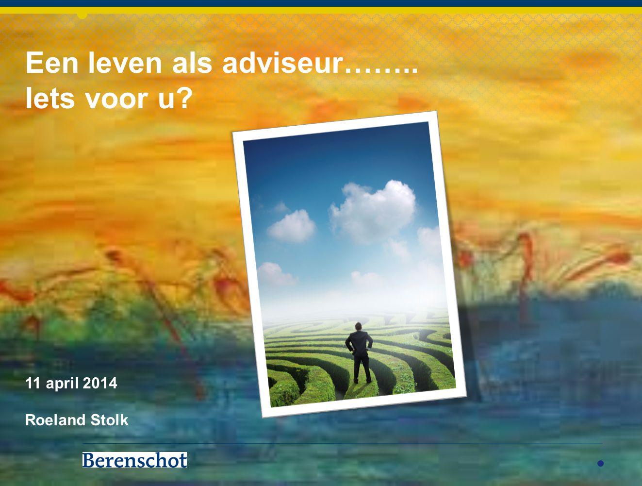Een leven als adviseur…….. Iets voor u 11 april 2014 Roeland Stolk