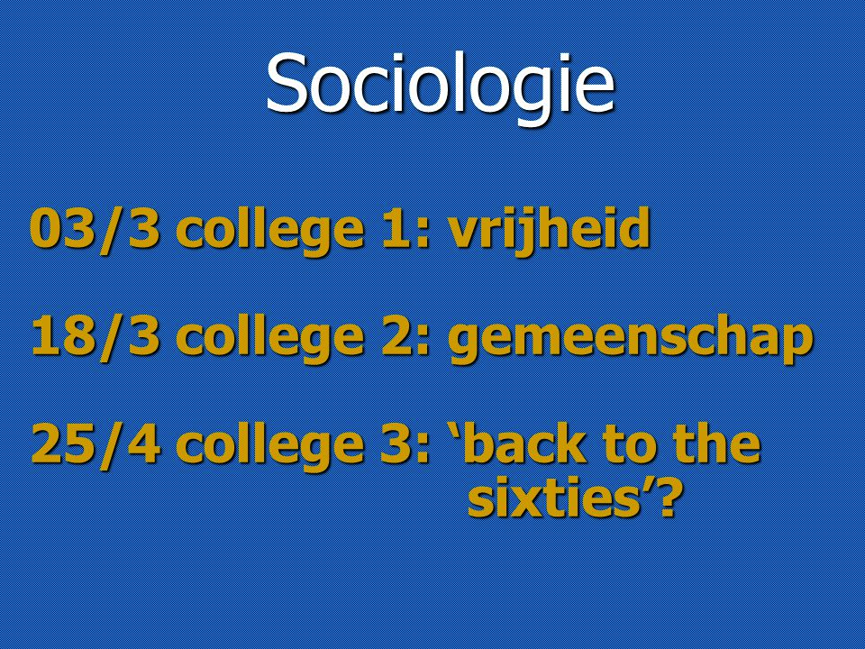 03/3 college 1: vrijheid 18/3 college 2: gemeenschap 25/4 college 3: 'back to the sixties'.