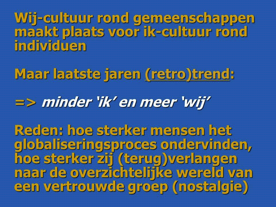 Wij-cultuur rond gemeenschappen maakt plaats voor ik-cultuur rond individuen Maar laatste jaren (retro)trend: => minder 'ik' en meer 'wij' Reden: hoe sterker mensen het globaliseringsproces ondervinden, hoe sterker zij (terug)verlangen naar de overzichtelijke wereld van een vertrouwde groep (nostalgie)