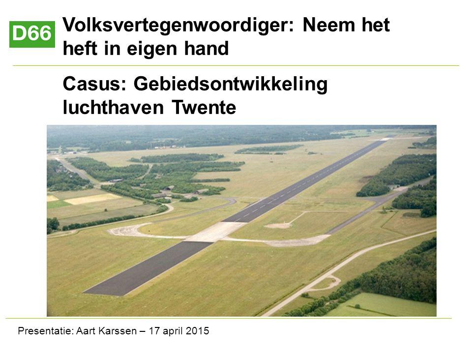 Volksvertegenwoordiger: Neem het heft in eigen hand Casus: Gebiedsontwikkeling luchthaven Twente Presentatie: Aart Karssen – 17 april 2015