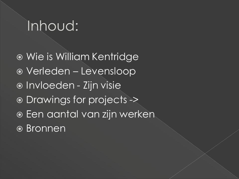  Wie is William Kentridge  Verleden – Levensloop  Invloeden - Zijn visie  Drawings for projects ->  Een aantal van zijn werken  Bronnen