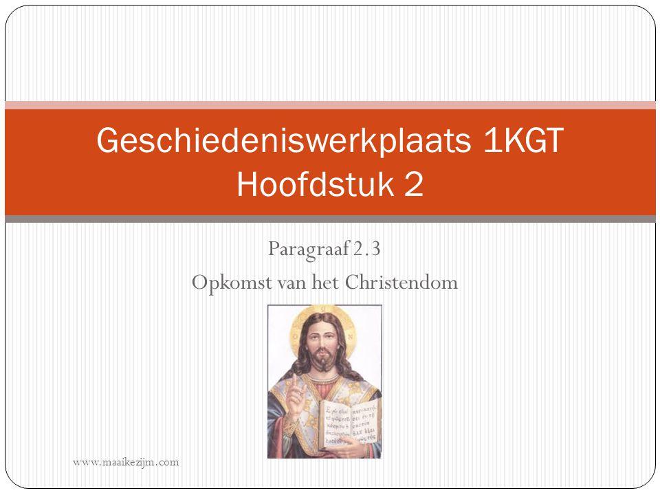 Paragraaf 2.3 Opkomst van het Christendom Geschiedeniswerkplaats 1KGT Hoofdstuk 2 www.maaikezijm.com
