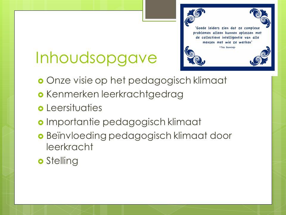 Inhoudsopgave  Onze visie op het pedagogisch klimaat  Kenmerken leerkrachtgedrag  Leersituaties  Importantie pedagogisch klimaat  Beïnvloeding pedagogisch klimaat door leerkracht  Stelling