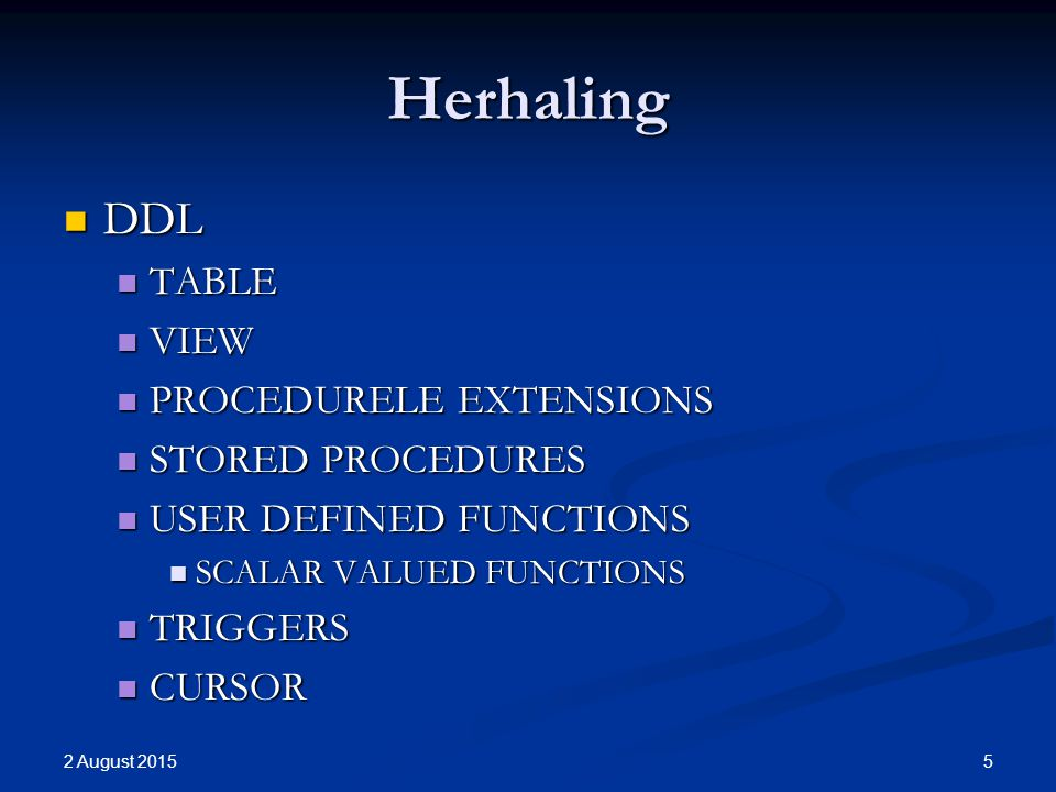 Herhaling DDL DDL TABLE TABLE VIEW VIEW PROCEDURELE EXTENSIONS PROCEDURELE EXTENSIONS STORED PROCEDURES STORED PROCEDURES USER DEFINED FUNCTIONS USER DEFINED FUNCTIONS SCALAR VALUED FUNCTIONS SCALAR VALUED FUNCTIONS TRIGGERS TRIGGERS CURSOR CURSOR 2 August 2015 5