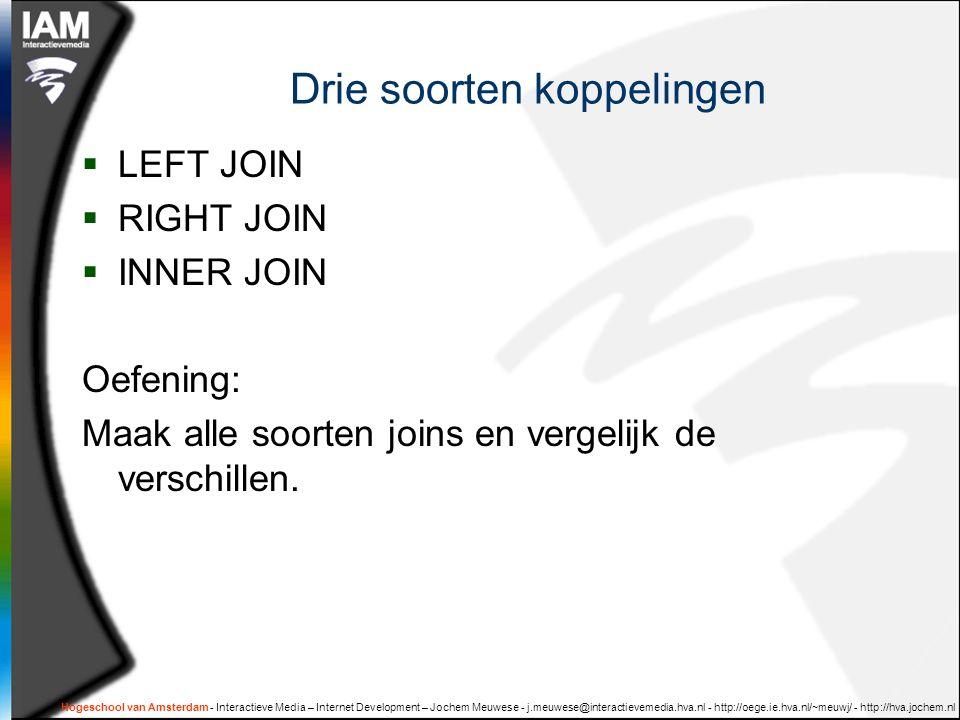 Hogeschool van Amsterdam - Interactieve Media – Internet Development – Jochem Meuwese - j.meuwese@interactievemedia.hva.nl - http://oege.ie.hva.nl/~meuwj/ - http://hva.jochem.nl Drie soorten koppelingen  LEFT JOIN  RIGHT JOIN  INNER JOIN Oefening: Maak alle soorten joins en vergelijk de verschillen.