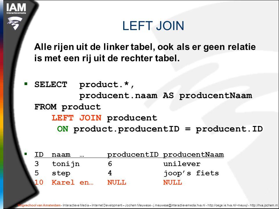 Hogeschool van Amsterdam - Interactieve Media – Internet Development – Jochem Meuwese - j.meuwese@interactievemedia.hva.nl - http://oege.ie.hva.nl/~meuwj/ - http://hva.jochem.nl LEFT JOIN Alle rijen uit de linker tabel, ook als er geen relatie is met een rij uit de rechter tabel.