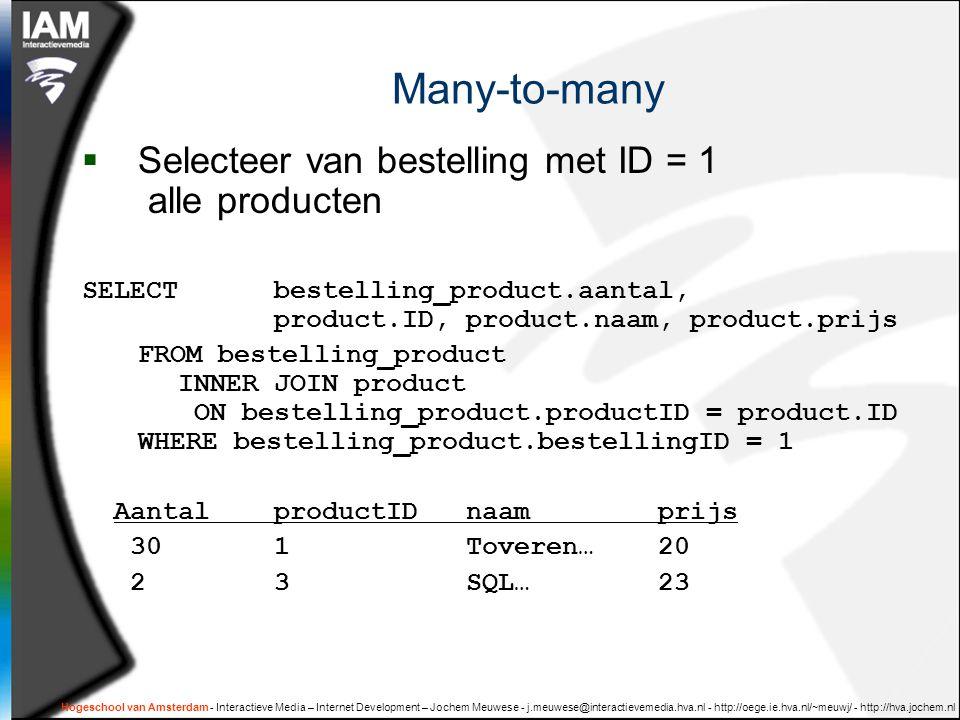 Hogeschool van Amsterdam - Interactieve Media – Internet Development – Jochem Meuwese - j.meuwese@interactievemedia.hva.nl - http://oege.ie.hva.nl/~meuwj/ - http://hva.jochem.nl Many-to-many  Selecteer van bestelling met ID = 1 alle producten SELECT bestelling_product.aantal, product.ID, product.naam, product.prijs FROM bestelling_product INNER JOIN product ON bestelling_product.productID = product.ID WHERE bestelling_product.bestellingID = 1 AantalproductIDnaamprijs 301Toveren…20 2 3SQL…23