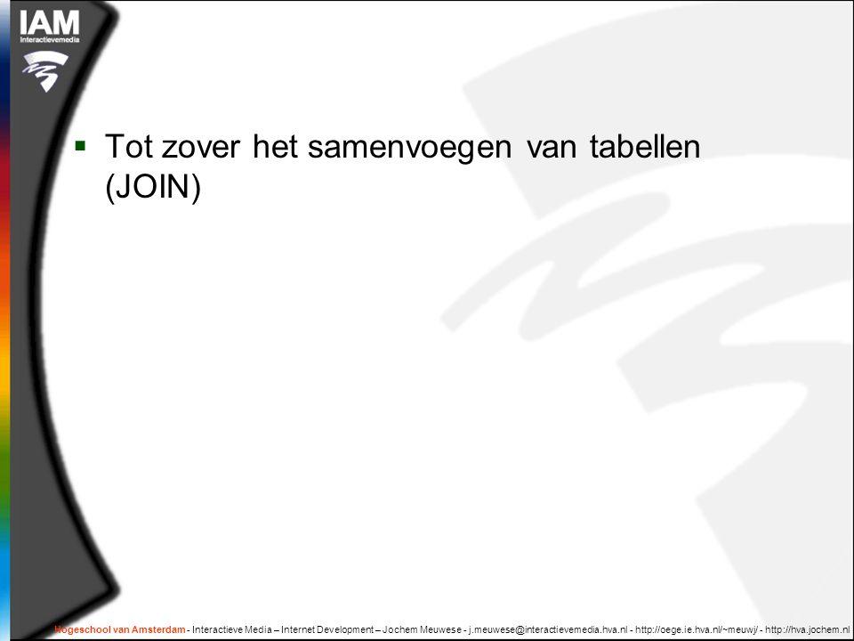 Hogeschool van Amsterdam - Interactieve Media – Internet Development – Jochem Meuwese - j.meuwese@interactievemedia.hva.nl - http://oege.ie.hva.nl/~meuwj/ - http://hva.jochem.nl  Tot zover het samenvoegen van tabellen (JOIN)