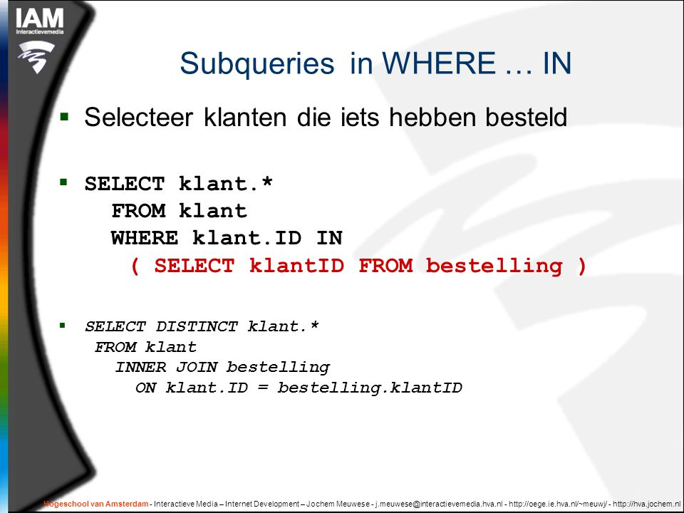Hogeschool van Amsterdam - Interactieve Media – Internet Development – Jochem Meuwese - j.meuwese@interactievemedia.hva.nl - http://oege.ie.hva.nl/~meuwj/ - http://hva.jochem.nl Subqueries in WHERE … IN  Selecteer klanten die iets hebben besteld  SELECT klant.* FROM klant WHERE klant.ID IN ( SELECT klantID FROM bestelling )  SELECT DISTINCT klant.* FROM klant INNER JOIN bestelling ON klant.ID = bestelling.klantID