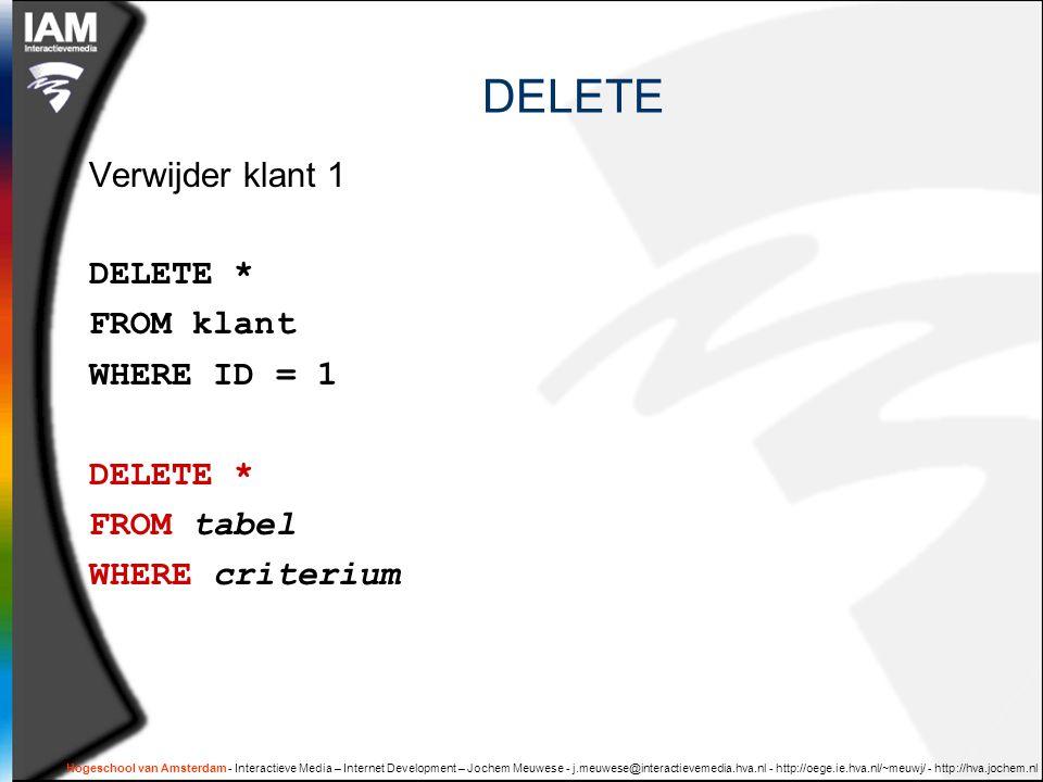 Hogeschool van Amsterdam - Interactieve Media – Internet Development – Jochem Meuwese - j.meuwese@interactievemedia.hva.nl - http://oege.ie.hva.nl/~meuwj/ - http://hva.jochem.nl DELETE Verwijder klant 1 DELETE * FROM klant WHERE ID = 1 DELETE * FROM tabel WHERE criterium
