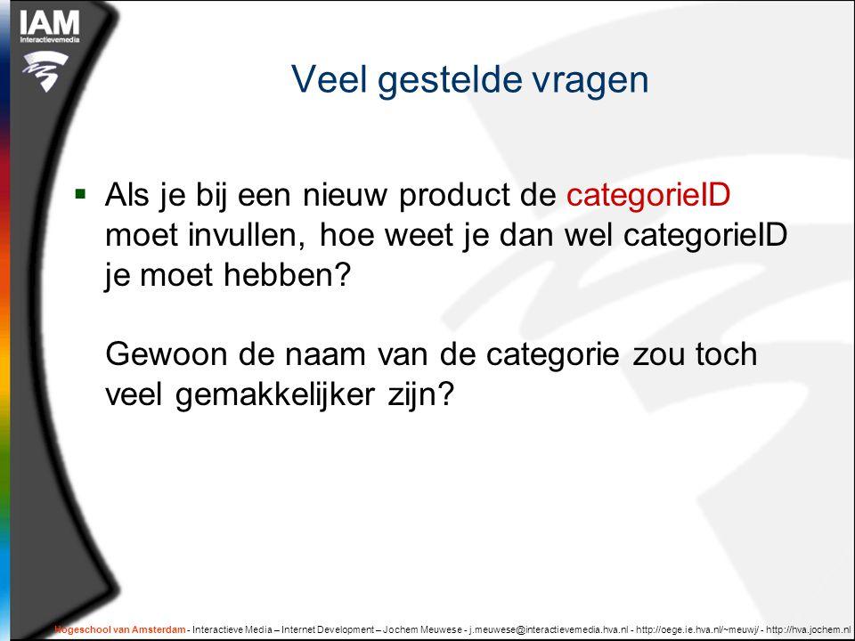 Hogeschool van Amsterdam - Interactieve Media – Internet Development – Jochem Meuwese - j.meuwese@interactievemedia.hva.nl - http://oege.ie.hva.nl/~meuwj/ - http://hva.jochem.nl Veel gestelde vragen  Als je bij een nieuw product de categorieID moet invullen, hoe weet je dan wel categorieID je moet hebben.