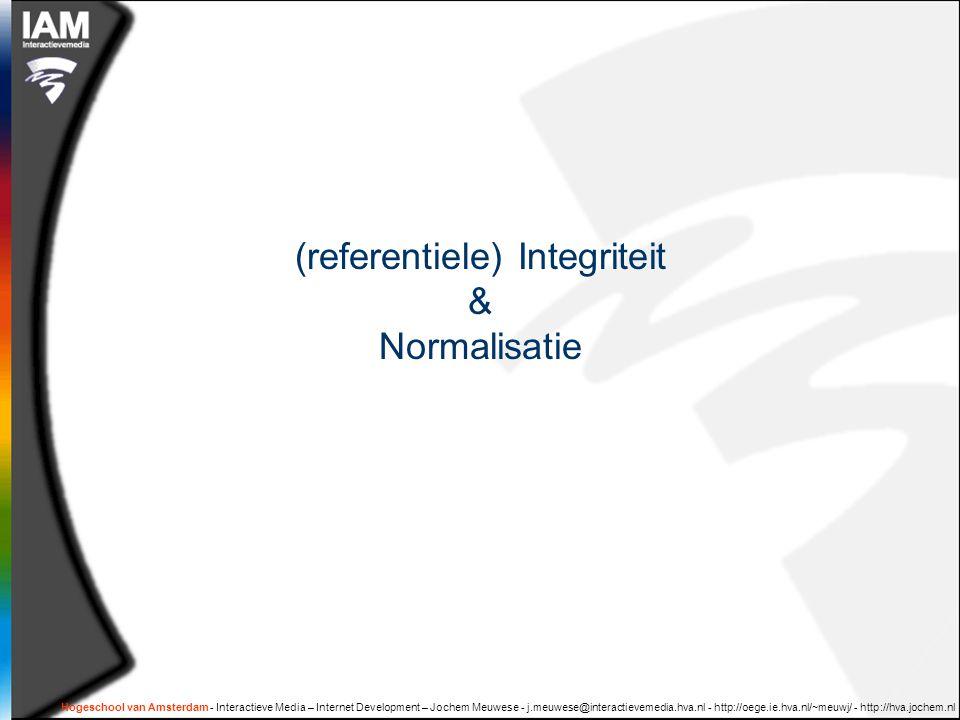 Hogeschool van Amsterdam - Interactieve Media – Internet Development – Jochem Meuwese - j.meuwese@interactievemedia.hva.nl - http://oege.ie.hva.nl/~meuwj/ - http://hva.jochem.nl (referentiele) Integriteit & Normalisatie