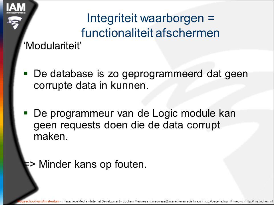 Integriteit waarborgen = functionaliteit afschermen 'Modulariteit'  De database is zo geprogrammeerd dat geen corrupte data in kunnen.