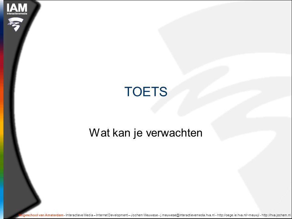 Hogeschool van Amsterdam - Interactieve Media – Internet Development – Jochem Meuwese - j.meuwese@interactievemedia.hva.nl - http://oege.ie.hva.nl/~meuwj/ - http://hva.jochem.nl TOETS Wat kan je verwachten