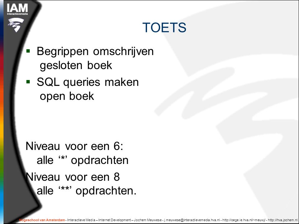 Hogeschool van Amsterdam - Interactieve Media – Internet Development – Jochem Meuwese - j.meuwese@interactievemedia.hva.nl - http://oege.ie.hva.nl/~meuwj/ - http://hva.jochem.nl TOETS  Begrippen omschrijven gesloten boek  SQL queries maken open boek Niveau voor een 6: alle '*' opdrachten Niveau voor een 8 alle '**' opdrachten.