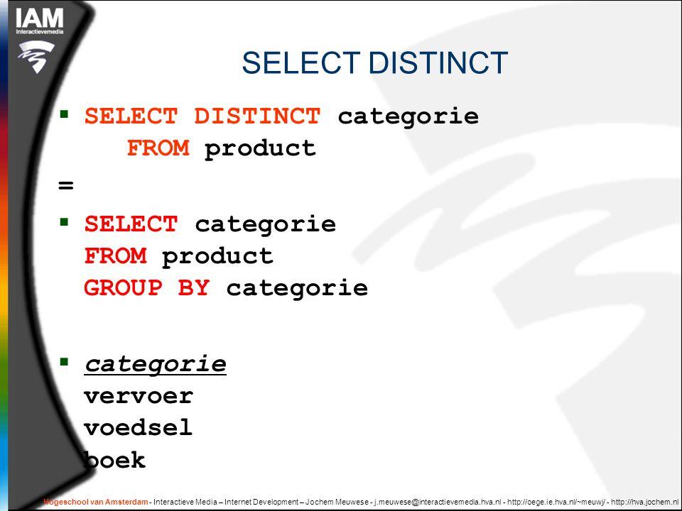 Hogeschool van Amsterdam - Interactieve Media – Internet Development – Jochem Meuwese - j.meuwese@interactievemedia.hva.nl - http://oege.ie.hva.nl/~meuwj/ - http://hva.jochem.nl Statistieken/aggregaties  SELECT categorie, COUNT(*) AS aantal, AVG(prijs) AS midPrijs, MAX(prijs) AS maxPrijs, MIN(prijs) AS minPrijs FROM product GROUP BY categorie  Cat Aantal midPrijs maxPrijs minPrijs vervoer 6 118880002.05  boek 3 20,704010