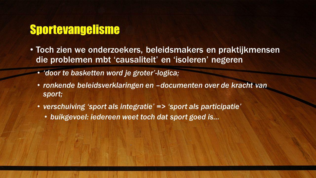 Sportevangelisme Toch zien we onderzoekers, beleidsmakers en praktijkmensen die problemen mbt 'causaliteit' en 'isoleren' negeren 'door te basketten word je groter'-logica; ronkende beleidsverklaringen en –documenten over de kracht van sport; verschuiving 'sport als integratie' => 'sport als participatie' buikgevoel: iedereen weet toch dat sport goed is...