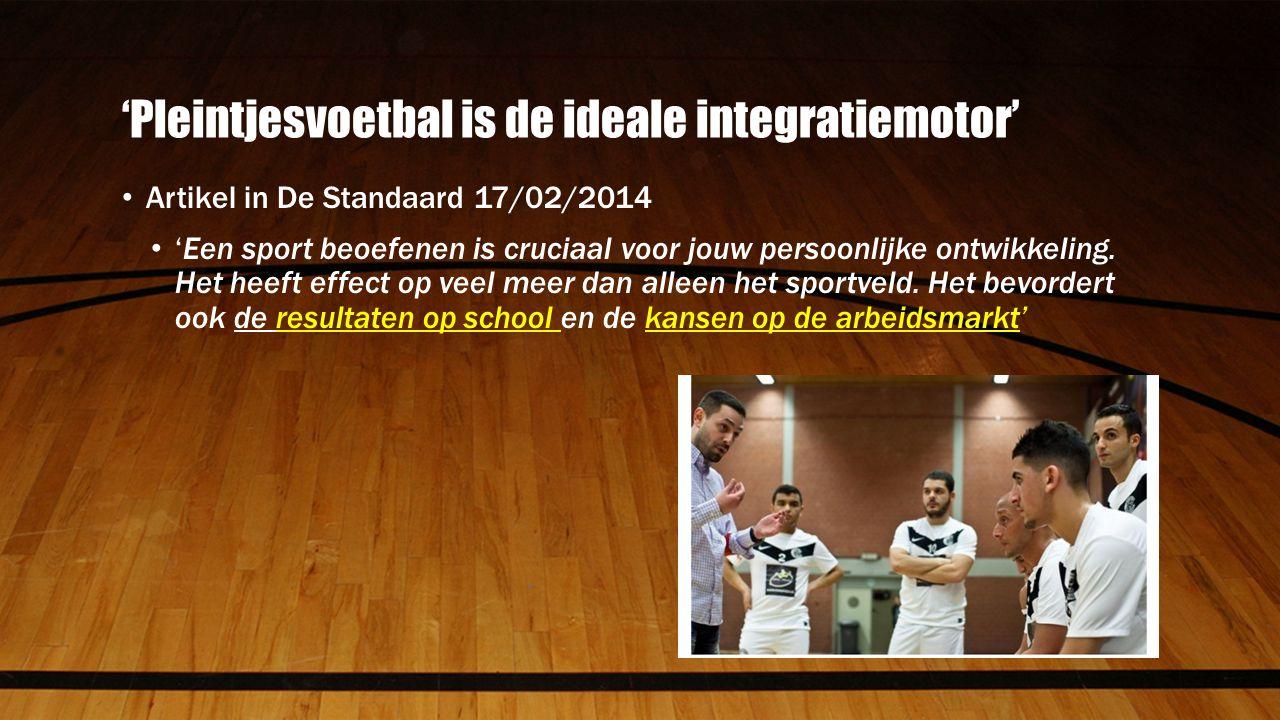 'Pleintjesvoetbal is de ideale integratiemotor' Artikel in De Standaard 17/02/2014 'Een sport beoefenen is cruciaal voor jouw persoonlijke ontwikkeling.