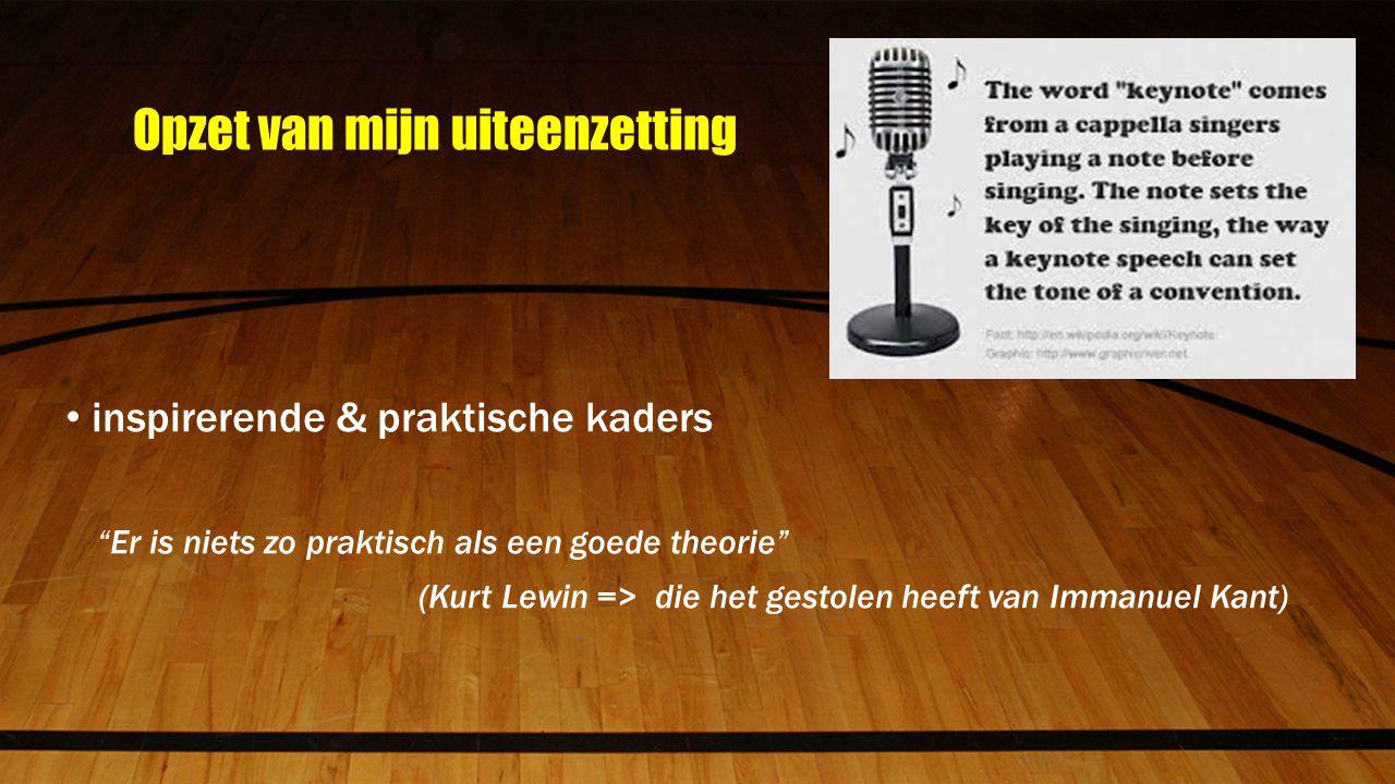 Opzet van mijn uiteenzetting inspirerende & praktische kaders Er is niets zo praktisch als een goede theorie (Kurt Lewin => die het gestolen heeft van Immanuel Kant)