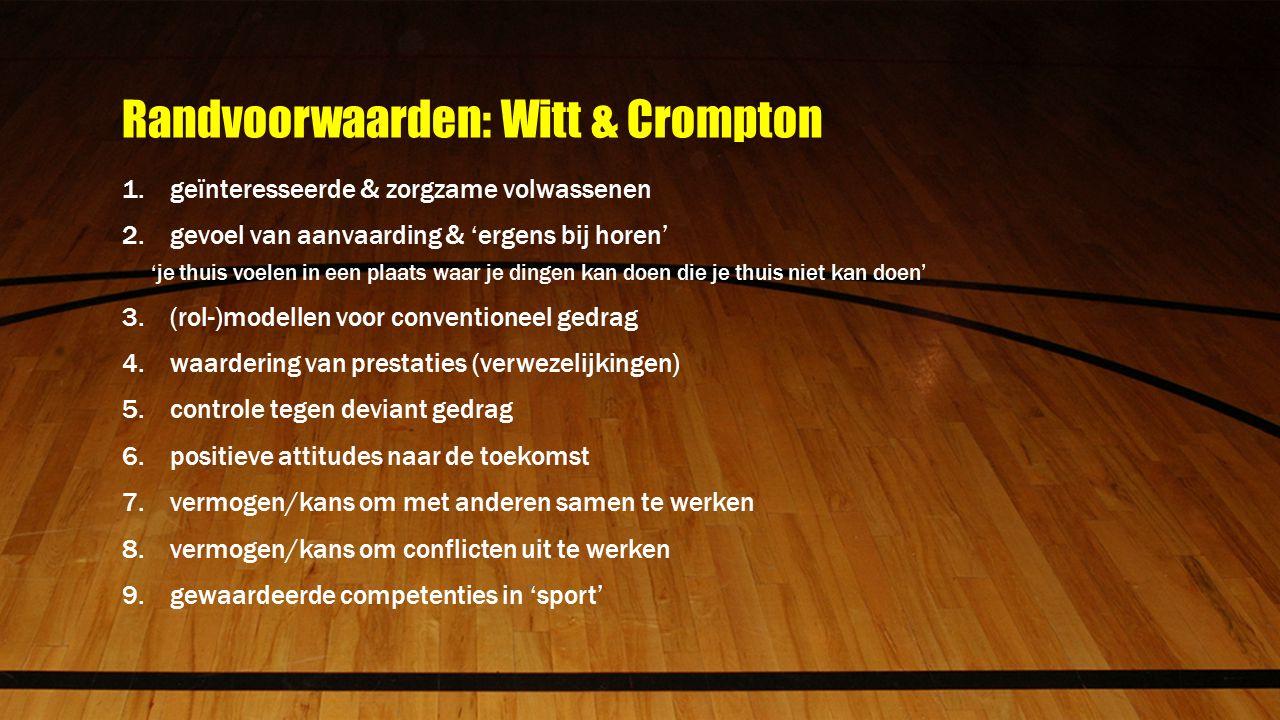 Randvoorwaarden: Witt & Crompton 1.geïnteresseerde & zorgzame volwassenen 2.gevoel van aanvaarding & 'ergens bij horen' 'je thuis voelen in een plaats waar je dingen kan doen die je thuis niet kan doen' 3.(rol-)modellen voor conventioneel gedrag 4.waardering van prestaties (verwezelijkingen) 5.controle tegen deviant gedrag 6.positieve attitudes naar de toekomst 7.vermogen/kans om met anderen samen te werken 8.vermogen/kans om conflicten uit te werken 9.gewaardeerde competenties in 'sport'
